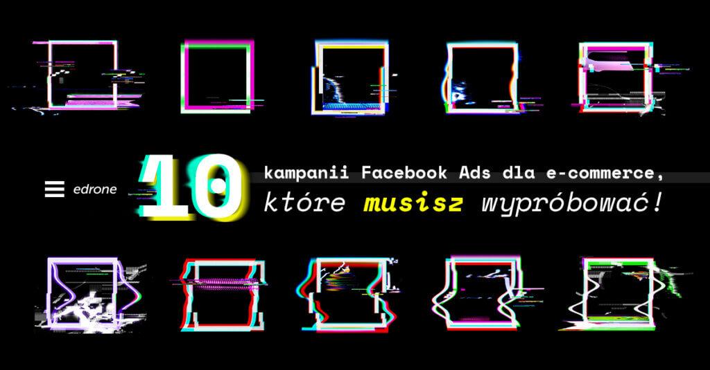 10 kampanii Facebook Ads dla eCommerce, które musisz wypróbować!